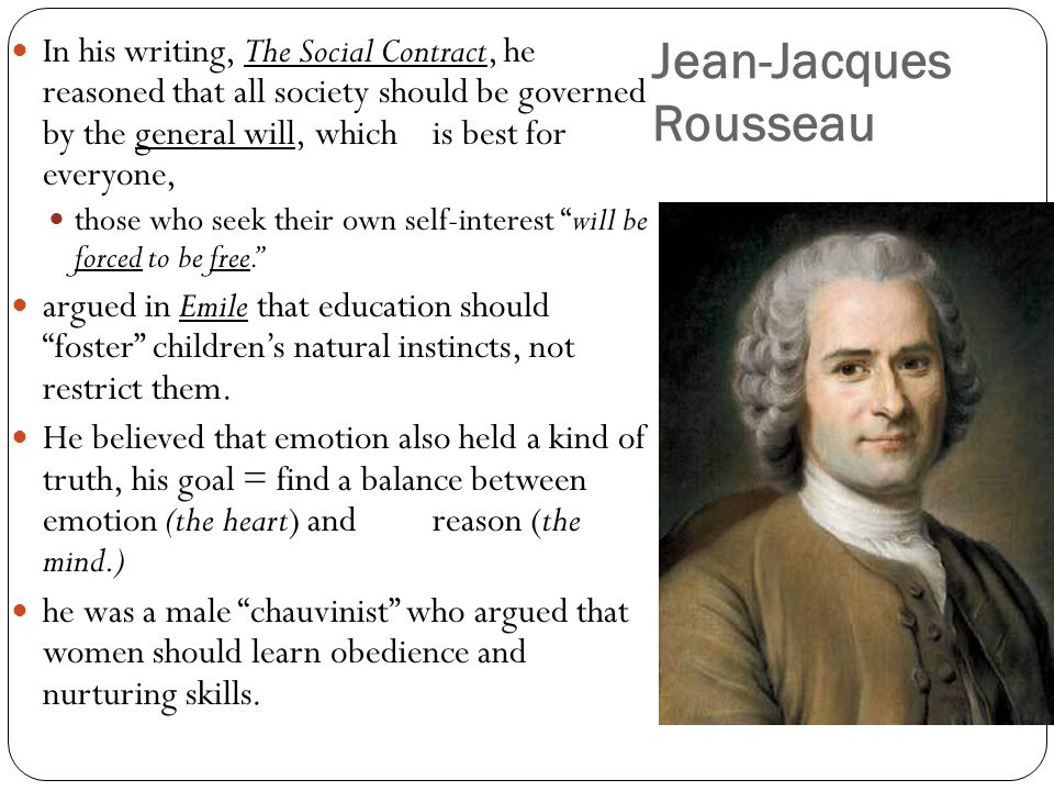 Jean-Jacques Rousseau In his writing, The Social Contract, he reasoned that all society should be governed by the general will, whichis best for every