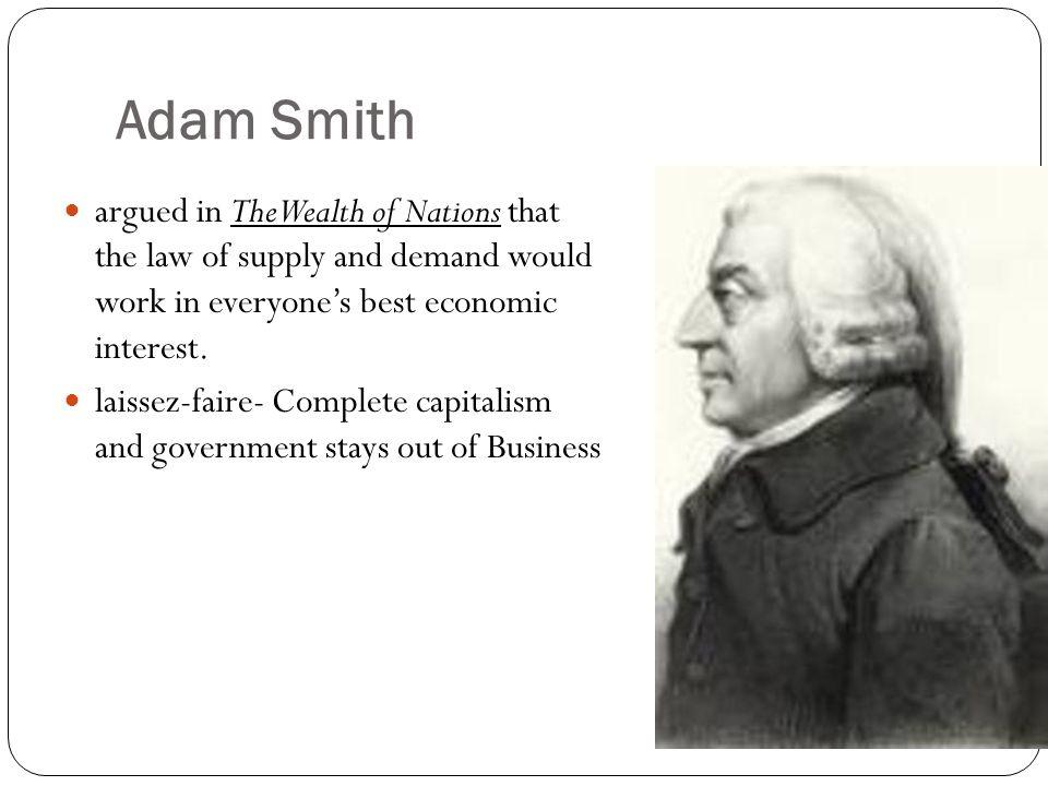 Adam Smith argued in The Wealth of Nations that the law of supply and demand would work in everyone's best economic interest. laissez-faire- Complete