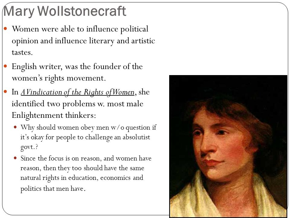 Mary Wollstonecraft Women were able to influence political opinion and influence literary and artistic tastes. English writer, was the founder of the