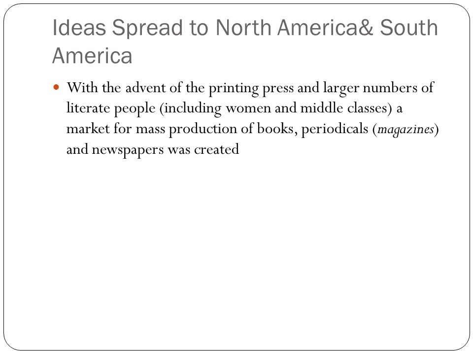 Ideas Spread to North America& South America With the advent of the printing press and larger numbers of literate people (including women and middle c