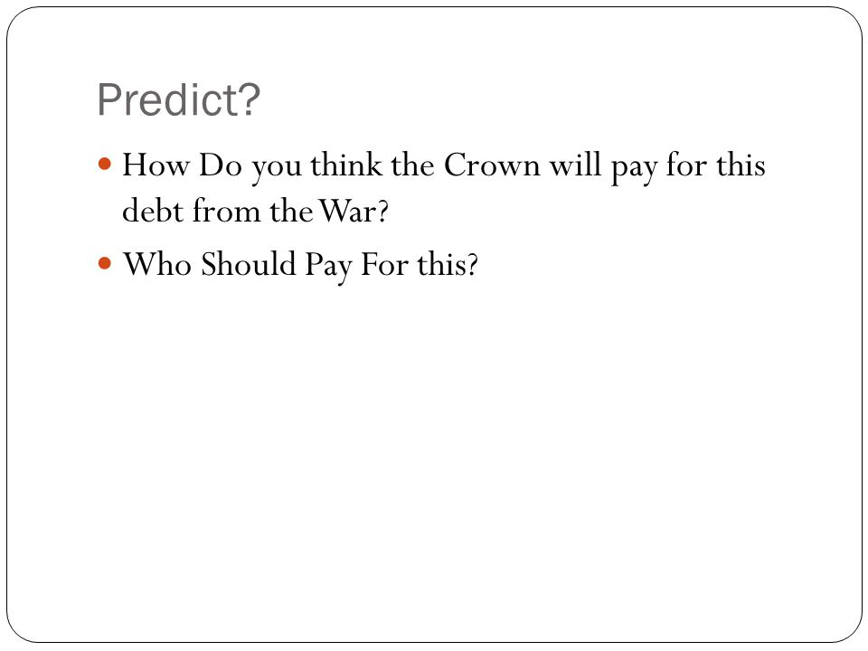 Predict? How Do you think the Crown will pay for this debt from the War? Who Should Pay For this?