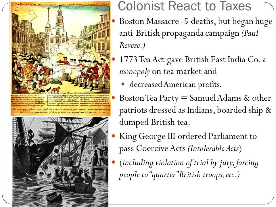 Colonist React to Taxes Boston Massacre -5 deaths, but began huge anti-British propaganda campaign (Paul Revere.) 1773 Tea Act gave British East India