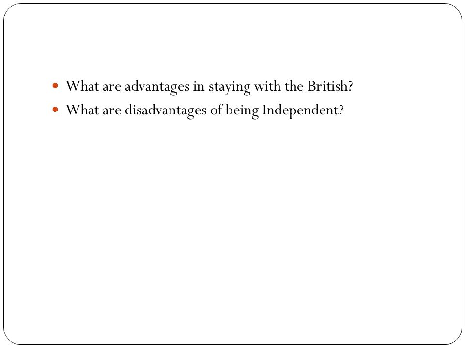 What are advantages in staying with the British? What are disadvantages of being Independent?