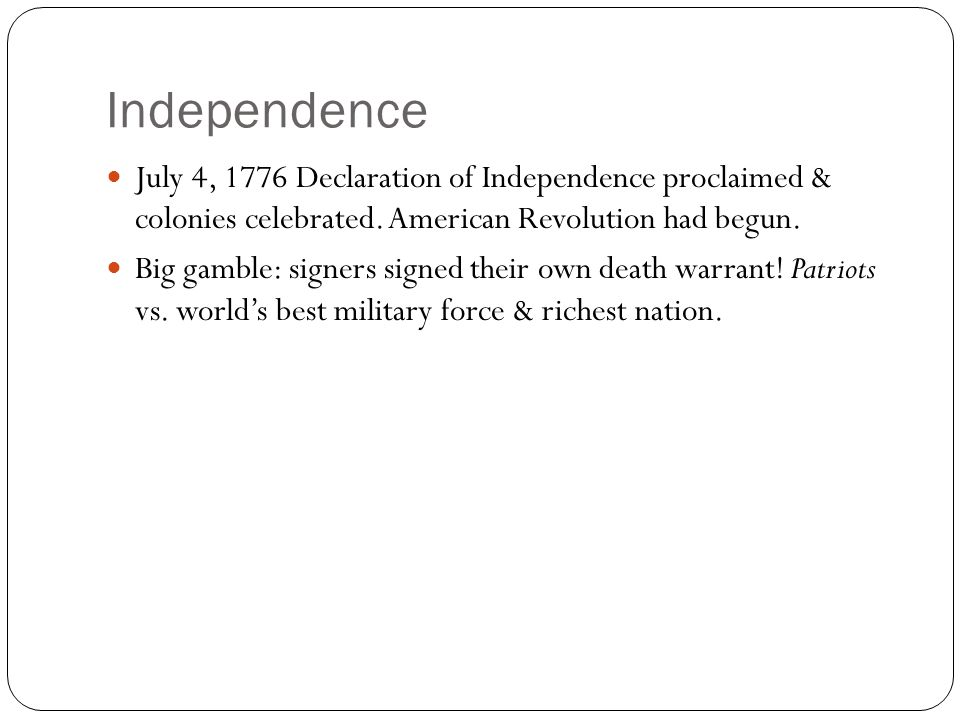 Independence July 4, 1776 Declaration of Independence proclaimed & colonies celebrated. American Revolution had begun. Big gamble: signers signed thei