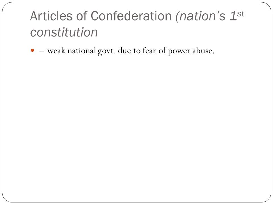 Articles of Confederation (nation's 1 st constitution = weak national govt. due to fear of power abuse.