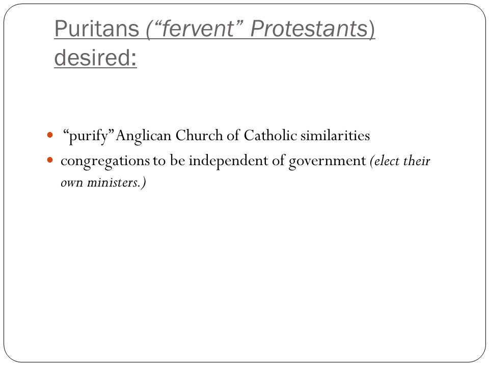 """Puritans (""""fervent"""" Protestants) desired: """"purify"""" Anglican Church of Catholic similarities congregations to be independent of government (elect their"""