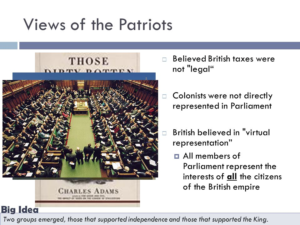 Views of the Patriots  Believed British taxes were not legal  Colonists were not directly represented in Parliament  British believed in virtual representation  All members of Parliament represent the interests of all the citizens of the British empire Two groups emerged, those that supported independence and those that supported the King.
