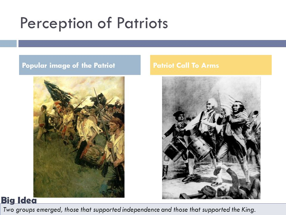 Perception of Patriots Popular image of the PatriotPatriot Call To Arms Two groups emerged, those that supported independence and those that supported the King.