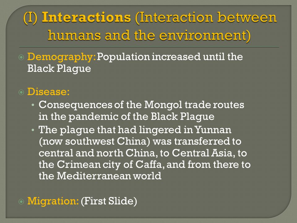  Demography: Population increased until the Black Plague  Disease: Consequences of the Mongol trade routes in the pandemic of the Black Plague The p
