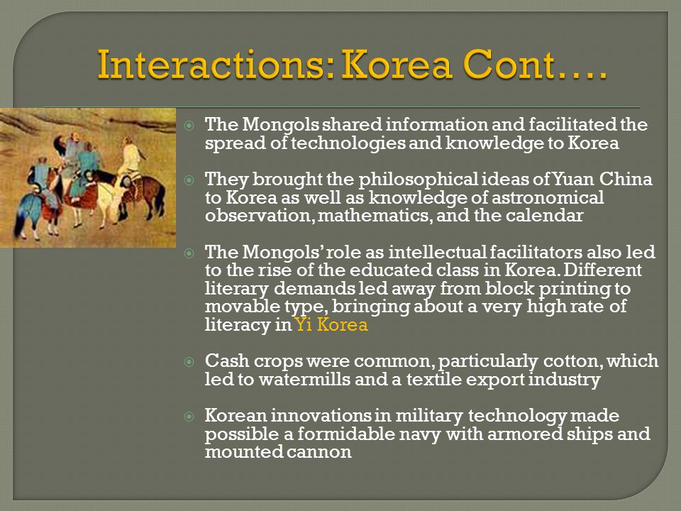  The Mongols shared information and facilitated the spread of technologies and knowledge to Korea  They brought the philosophical ideas of Yuan Chin