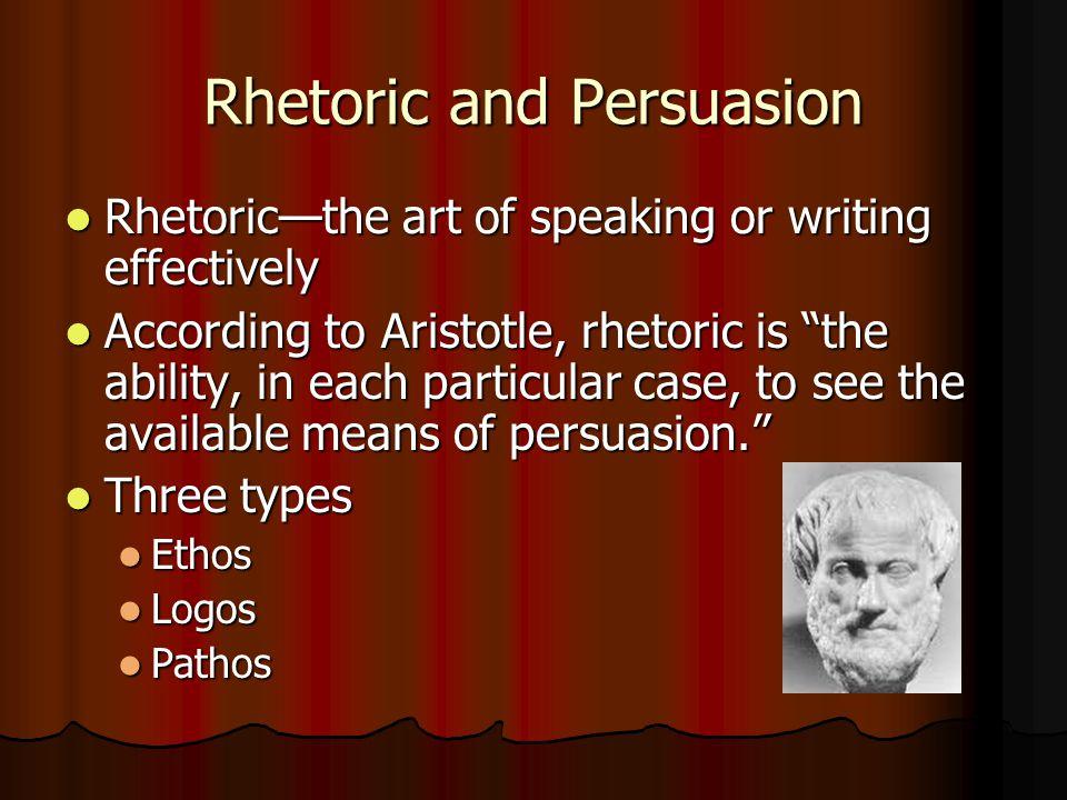 Rhetoric and Persuasion Rhetoric—the art of speaking or writing effectively Rhetoric—the art of speaking or writing effectively According to Aristotle