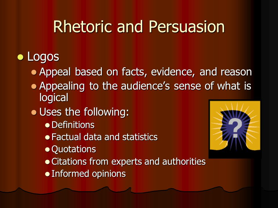 Rhetoric and Persuasion Logos Logos Appeal based on facts, evidence, and reason Appeal based on facts, evidence, and reason Appealing to the audience'