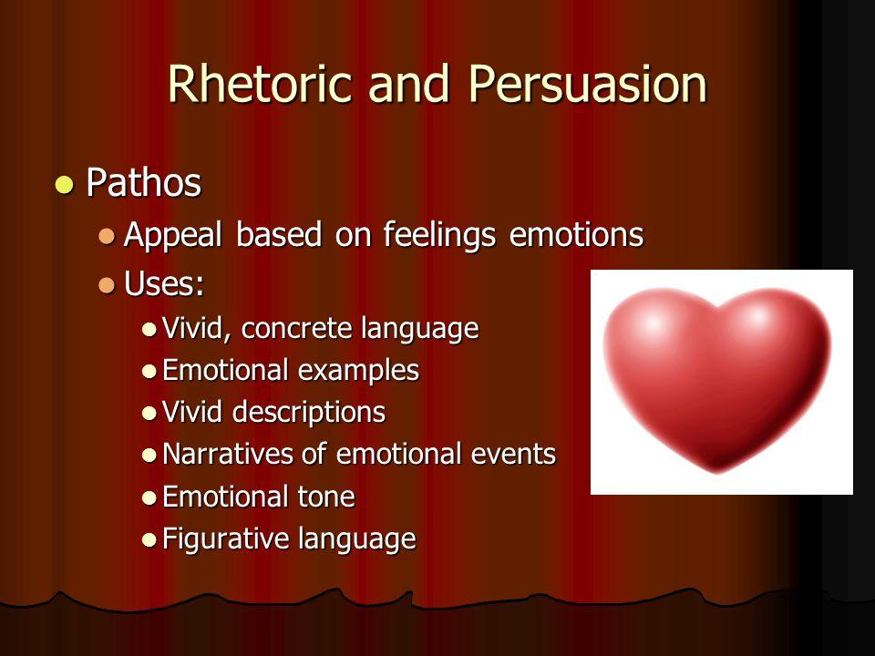 Rhetoric and Persuasion Pathos Pathos Appeal based on feelings emotions Appeal based on feelings emotions Uses: Uses: Vivid, concrete language Vivid,