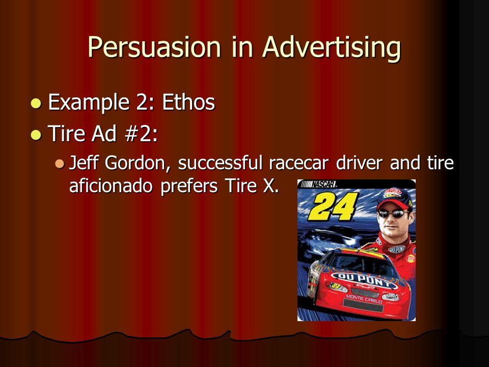 Persuasion in Advertising Example 2: Ethos Example 2: Ethos Tire Ad #2: Tire Ad #2: Jeff Gordon, successful racecar driver and tire aficionado prefers