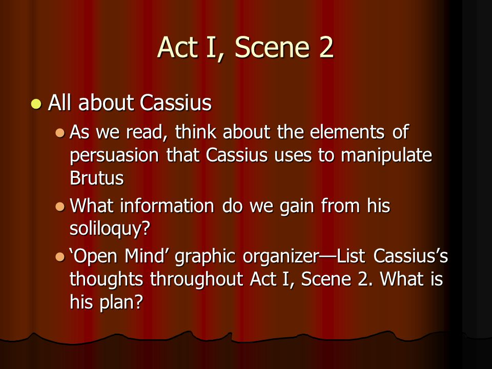 Act I, Scene 2 All about Cassius All about Cassius As we read, think about the elements of persuasion that Cassius uses to manipulate Brutus As we rea