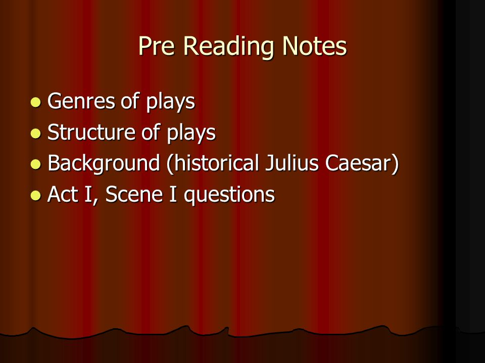 Pre Reading Notes Genres of plays Genres of plays Structure of plays Structure of plays Background (historical Julius Caesar) Background (historical J