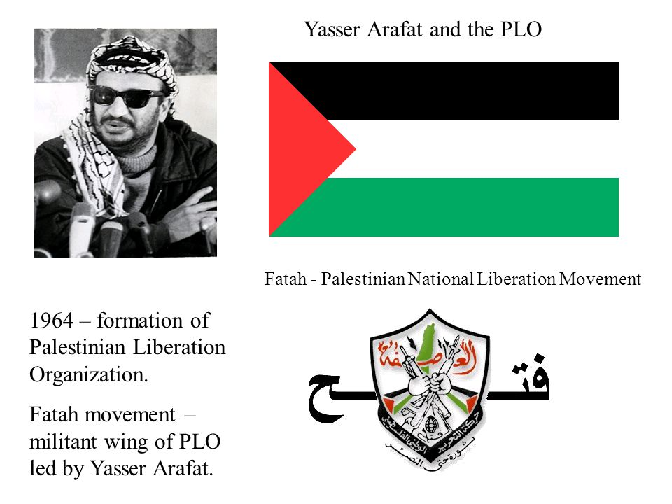 Yasser Arafat and the PLO Fatah - Palestinian National Liberation Movement 1964 – formation of Palestinian Liberation Organization. Fatah movement – m