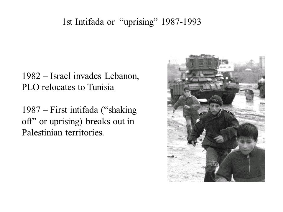 1st Intifada or uprising 1987-1993 1982 – Israel invades Lebanon, PLO relocates to Tunisia 1987 – First intifada ( shaking off or uprising) breaks out in Palestinian territories.