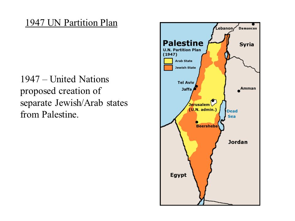 1947 UN Partition Plan 1947 – United Nations proposed creation of separate Jewish/Arab states from Palestine.