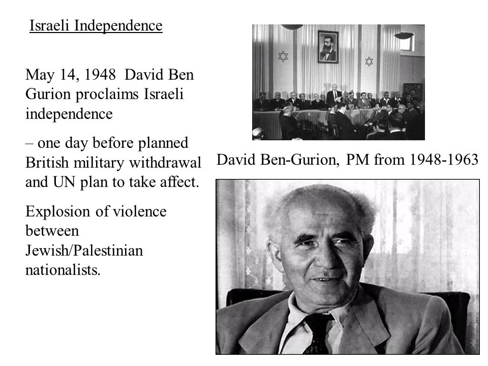 David Ben-Gurion, PM from 1948-1963 May 14, 1948 David Ben Gurion proclaims Israeli independence – one day before planned British military withdrawal and UN plan to take affect.