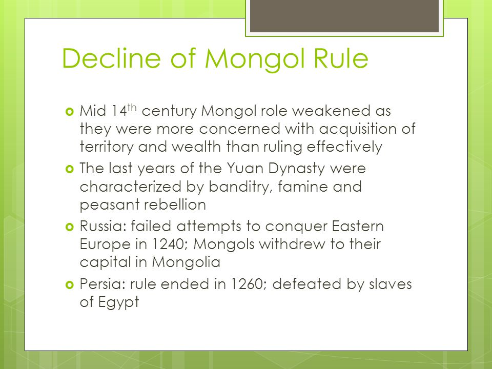 Decline of Mongol Rule  Mid 14 th century Mongol role weakened as they were more concerned with acquisition of territory and wealth than ruling effectively  The last years of the Yuan Dynasty were characterized by banditry, famine and peasant rebellion  Russia: failed attempts to conquer Eastern Europe in 1240; Mongols withdrew to their capital in Mongolia  Persia: rule ended in 1260; defeated by slaves of Egypt