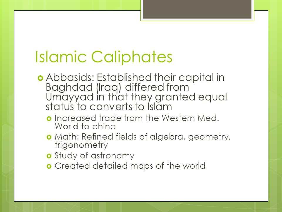 Islamic Caliphates  Abbasids: Established their capital in Baghdad (Iraq) differed from Umayyad in that they granted equal status to converts to Isla