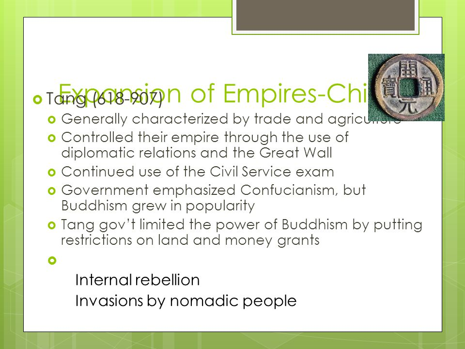 Expansion of Empires-China  Tang (618-907)  Generally characterized by trade and agriculture  Controlled their empire through the use of diplomatic relations and the Great Wall  Continued use of the Civil Service exam  Government emphasized Confucianism, but Buddhism grew in popularity  Tang gov't limited the power of Buddhism by putting restrictions on land and money grants  Decline:  Internal rebellion  Invasions by nomadic people
