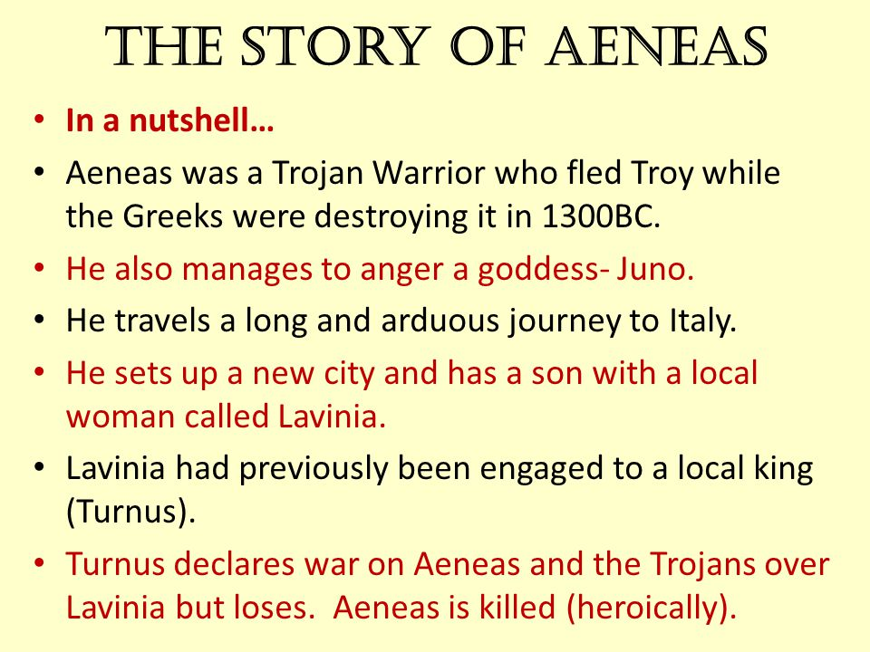The story of Aeneas In a nutshell… Aeneas was a Trojan Warrior who fled Troy while the Greeks were destroying it in 1300BC. He also manages to anger a
