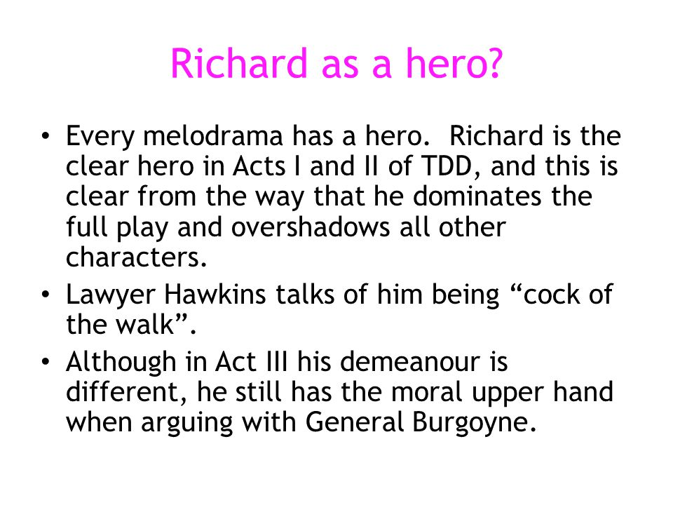 Richard as a hero? Every melodrama has a hero. Richard is the clear hero in Acts I and II of TDD, and this is clear from the way that he dominates the