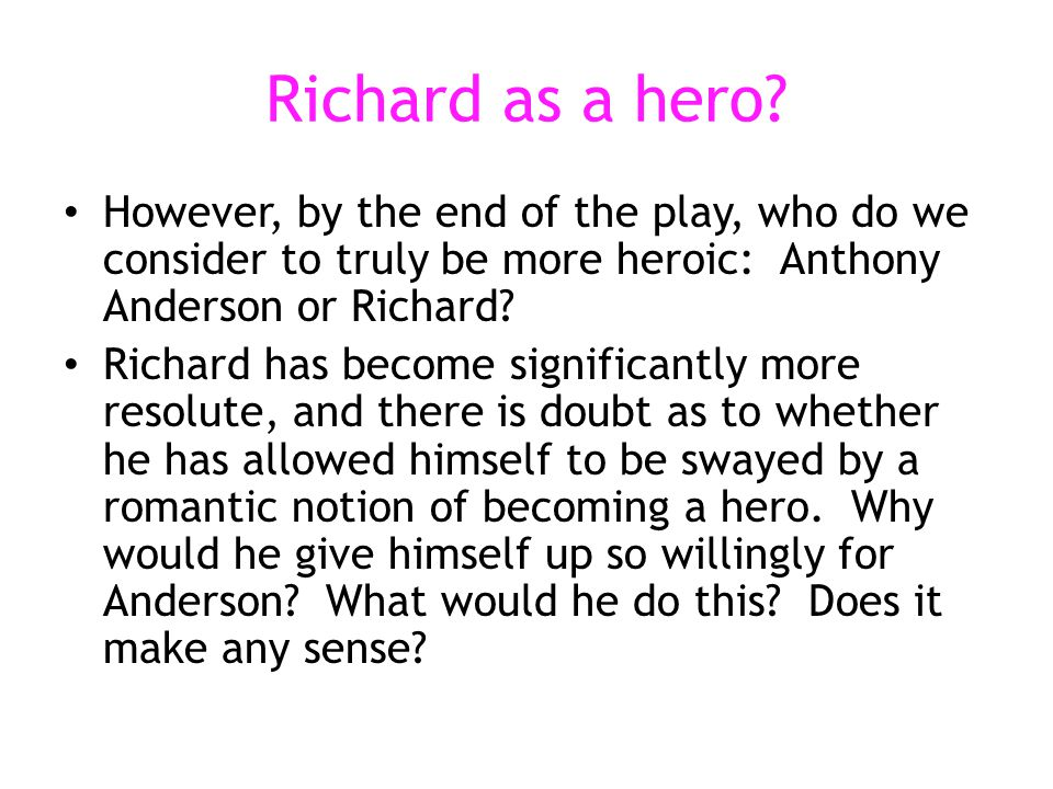 Richard as a hero? However, by the end of the play, who do we consider to truly be more heroic: Anthony Anderson or Richard? Richard has become signif