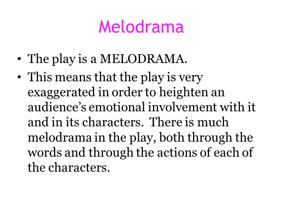 Melodrama The play is a MELODRAMA. This means that the play is very exaggerated in order to heighten an audience's emotional involvement with it and i