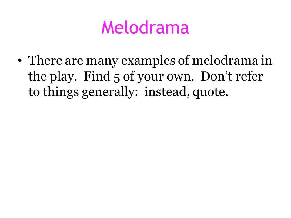 Melodrama There are many examples of melodrama in the play. Find 5 of your own. Don't refer to things generally: instead, quote.