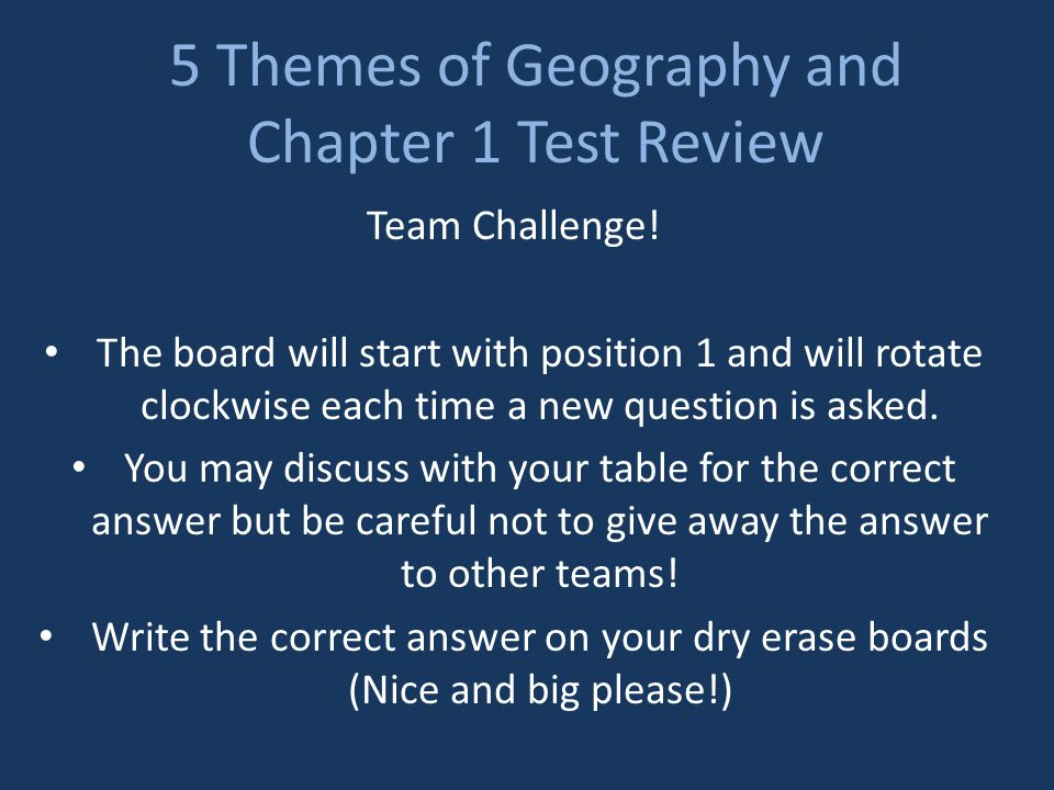 5 Themes of Geography and Chapter 1 Test Review Team Challenge! The board will start with position 1 and will rotate clockwise each time a new questio