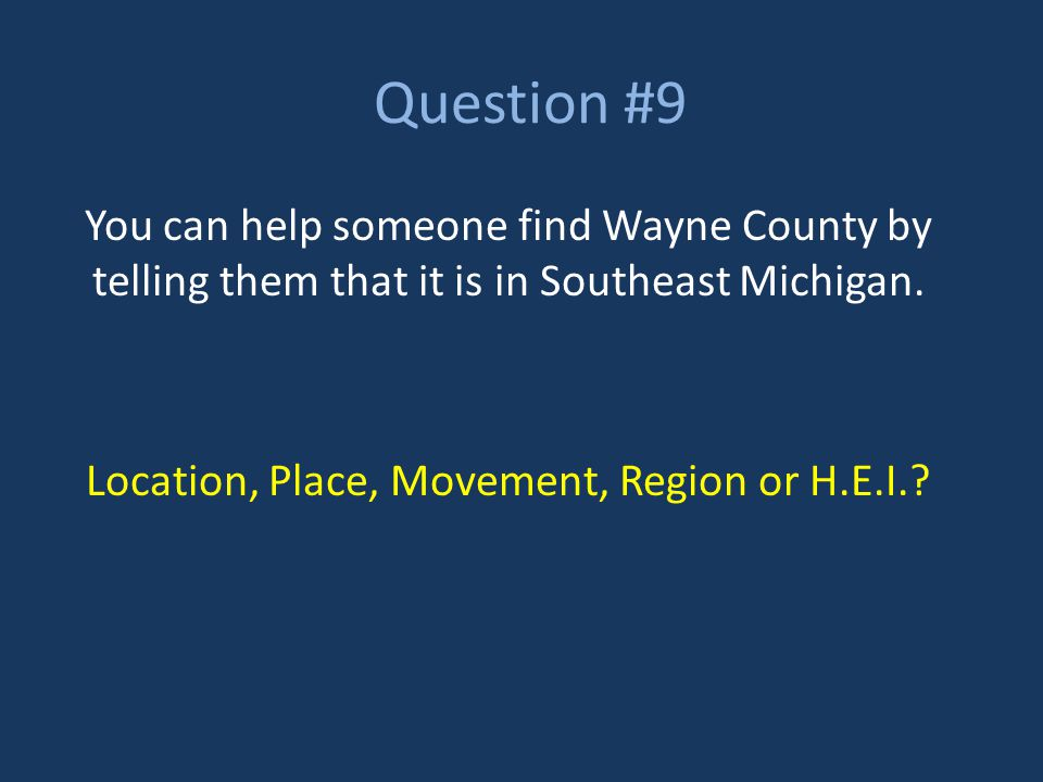 Question #9 You can help someone find Wayne County by telling them that it is in Southeast Michigan. Location, Place, Movement, Region or H.E.I.?