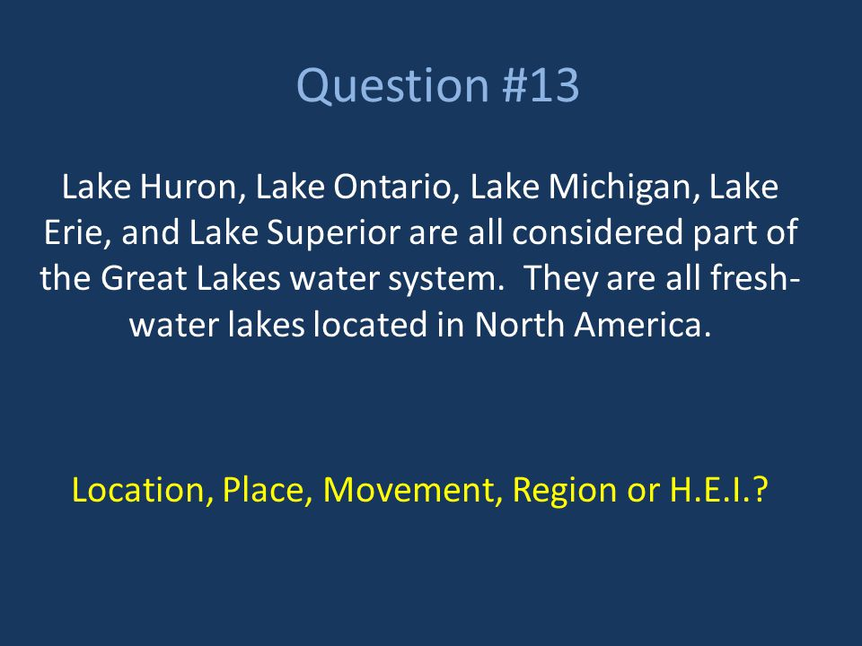 Question #13 Lake Huron, Lake Ontario, Lake Michigan, Lake Erie, and Lake Superior are all considered part of the Great Lakes water system. They are a