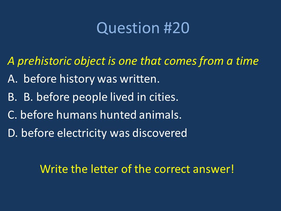 Question #20 A prehistoric object is one that comes from a time A.before history was written. B.B. before people lived in cities. C. before humans hun