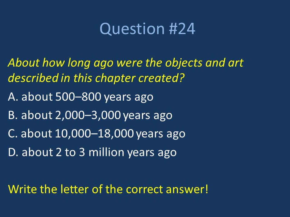 Question #24 About how long ago were the objects and art described in this chapter created? A. about 500–800 years ago B. about 2,000–3,000 years ago