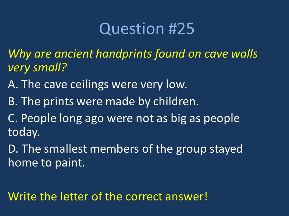 Question #25 Why are ancient handprints found on cave walls very small? A. The cave ceilings were very low. B. The prints were made by children. C. Pe