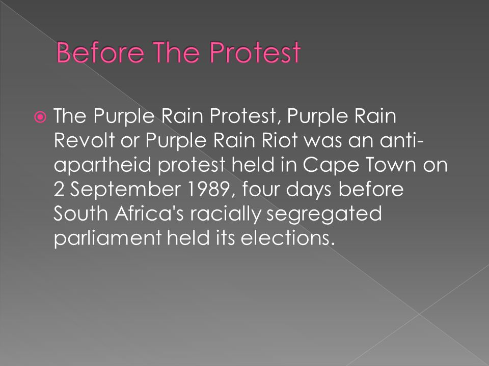  The Purple Rain Protest, Purple Rain Revolt or Purple Rain Riot was an anti- apartheid protest held in Cape Town on 2 September 1989, four days befo