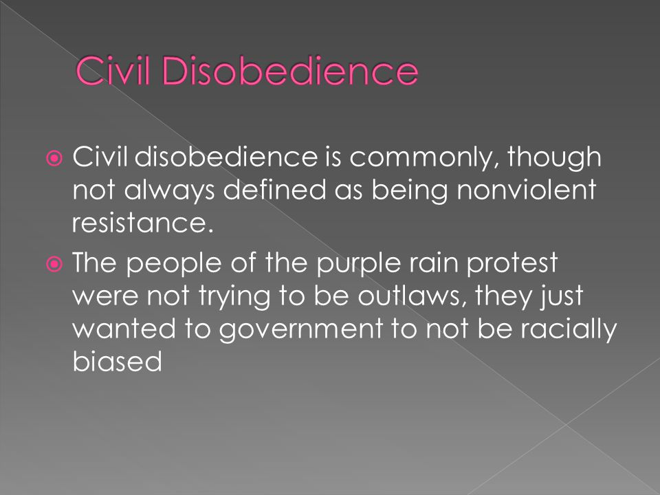  Civil disobedience is commonly, though not always defined as being nonviolent resistance.  The people of the purple rain protest were not trying to