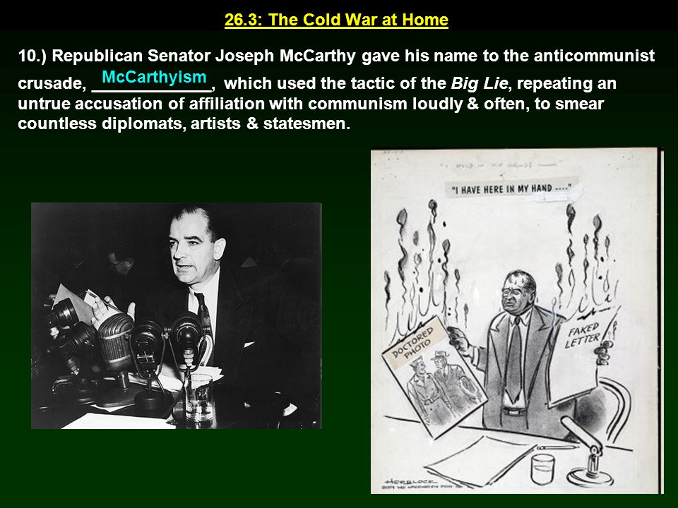 26.3: The Cold War at Home 10.) Republican Senator Joseph McCarthy gave his name to the anticommunist crusade, _____________, which used the tactic of