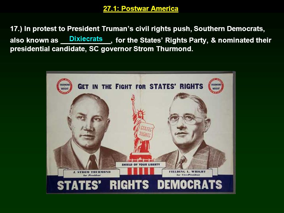 27.1: Postwar America 17.) In protest to President Truman's civil rights push, Southern Democrats, also known as _____________, for the States' Rights
