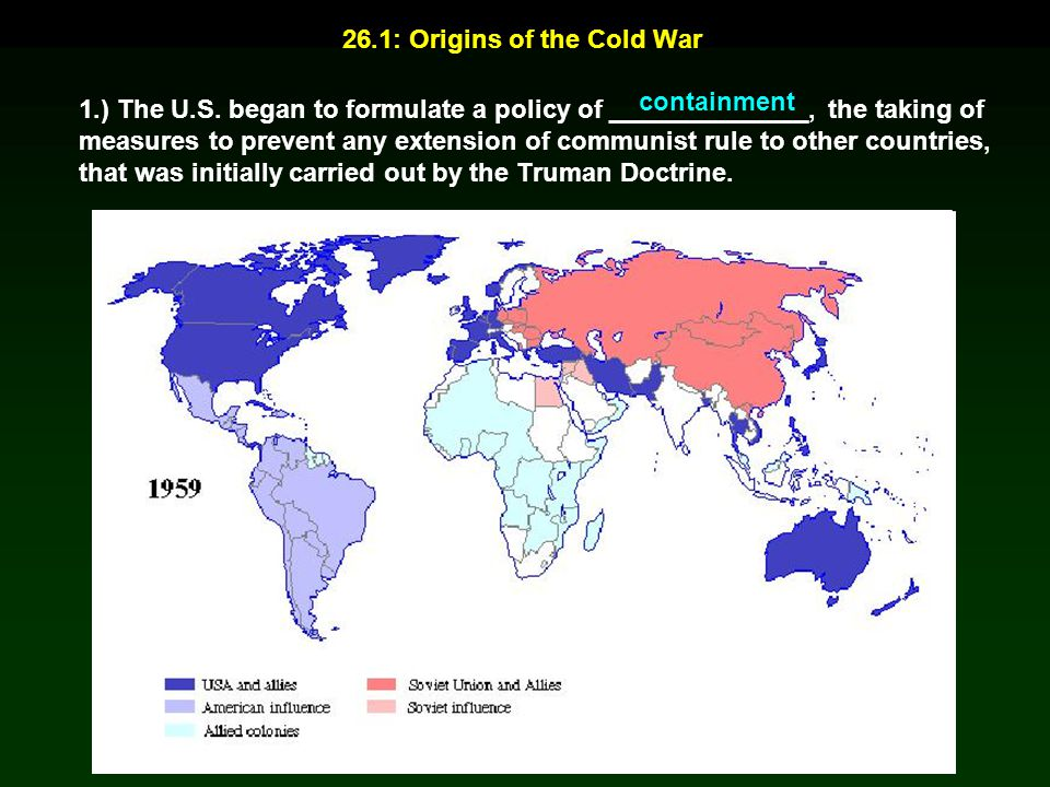 26.1: Origins of the Cold War 1.) The U.S. began to formulate a policy of ______________, the taking of measures to prevent any extension of communist