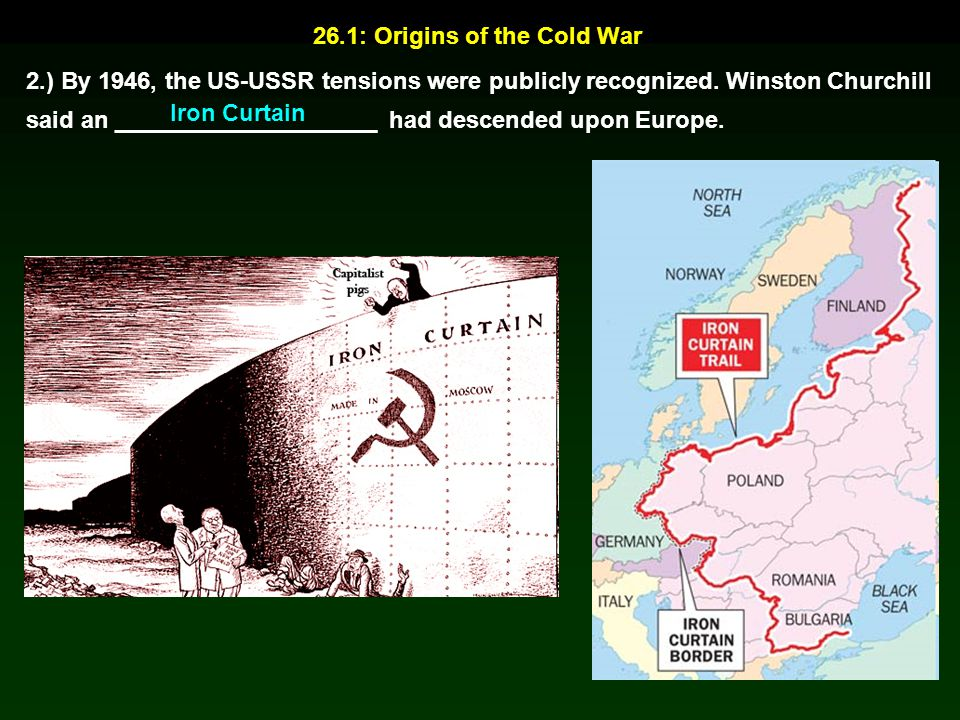 26.1: Origins of the Cold War 2.) By 1946, the US-USSR tensions were publicly recognized. Winston Churchill said an ____________________ had descended