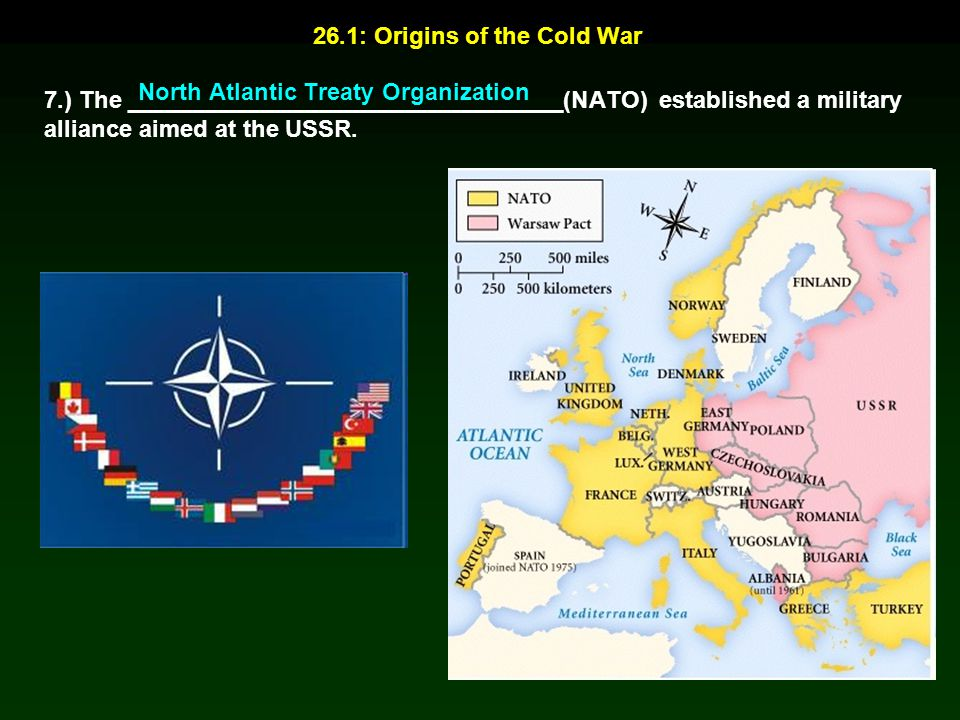 26.1: Origins of the Cold War 7.) The _________________________________(NATO) established a military alliance aimed at the USSR. North Atlantic Treaty