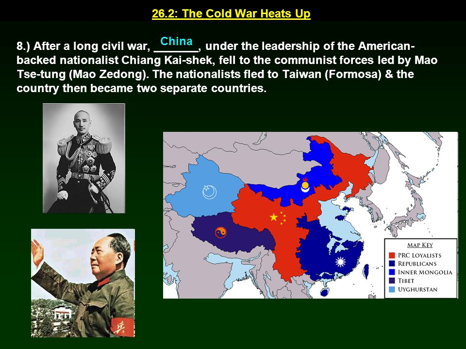 26.2: The Cold War Heats Up 8.) After a long civil war, _______, under the leadership of the American- backed nationalist Chiang Kai-shek, fell to the
