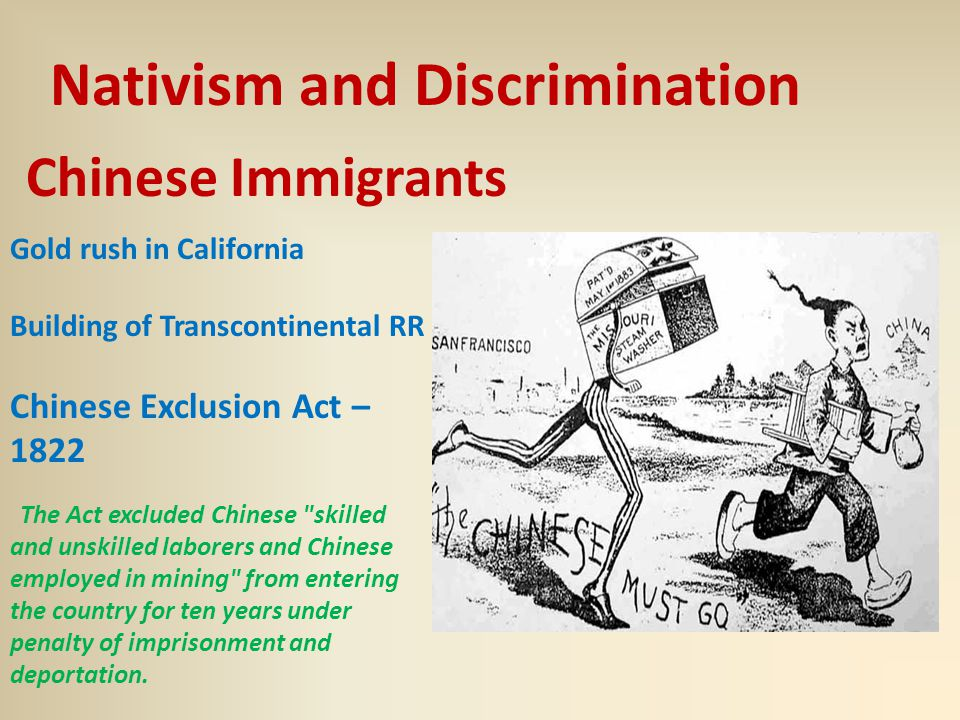 Chinese Immigrants Nativism and Discrimination Gold rush in California Building of Transcontinental RR Chinese Exclusion Act – 1822 The Act excluded Chinese skilled and unskilled laborers and Chinese employed in mining from entering the country for ten years under penalty of imprisonment and deportation.