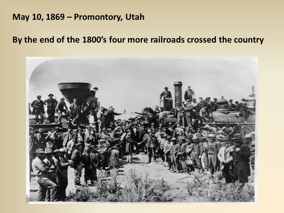 May 10, 1869 – Promontory, Utah By the end of the 1800's four more railroads crossed the country