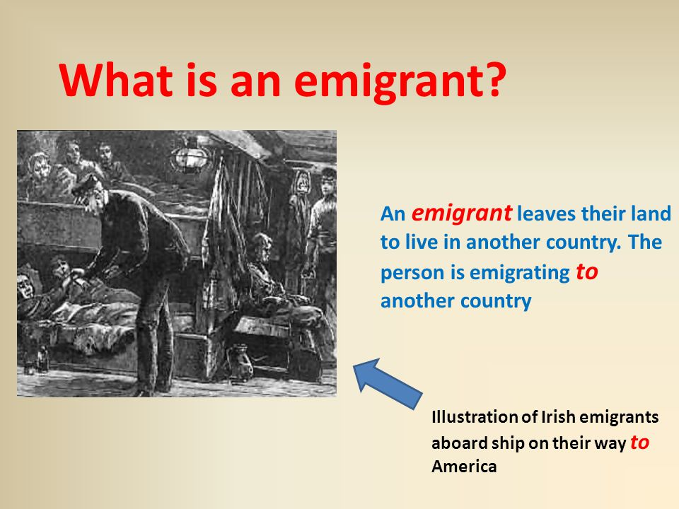 What is an emigrant. An emigrant leaves their land to live in another country.