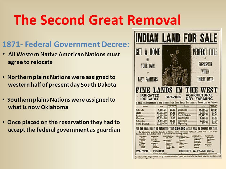 The Second Great Removal 1871- Federal Government Decree: All Western Native American Nations must agree to relocate Northern plains Nations were assigned to western half of present day South Dakota Southern plains Nations were assigned to what is now Oklahoma Once placed on the reservation they had to accept the federal government as guardian